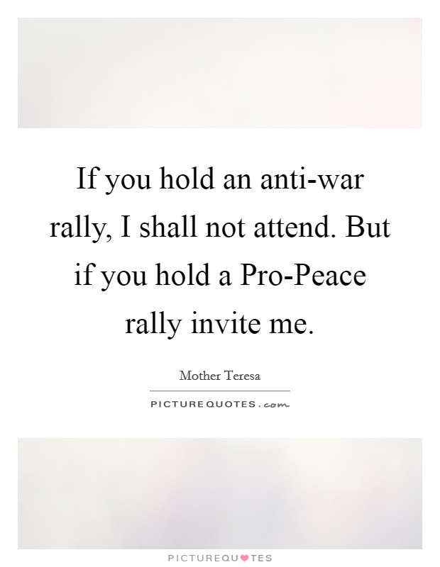 If you hold an anti-war rally, I shall not attend. But if you hold a Pro-Peace rally invite me Picture Quote #1