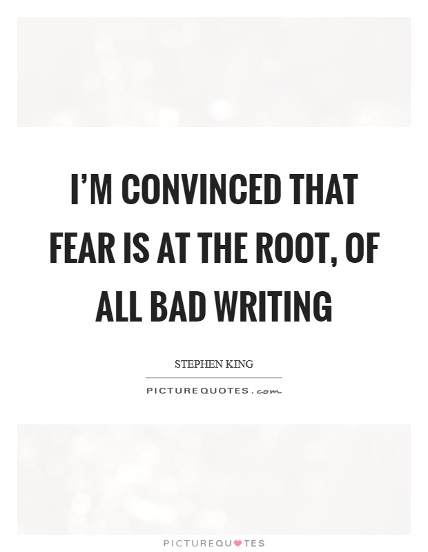 I'm convinced that FEAR is at the root, of all bad writing Picture Quote #1