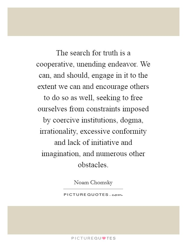 The search for truth is a cooperative, unending endeavor. We can, and should, engage in it to the extent we can and encourage others to do so as well, seeking to free ourselves from constraints imposed by coercive institutions, dogma, irrationality, excessive conformity and lack of initiative and imagination, and numerous other obstacles Picture Quote #1