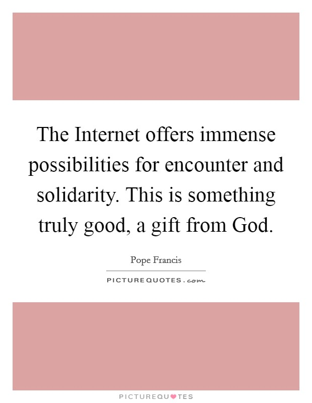 The Internet offers immense possibilities for encounter and solidarity. This is something truly good, a gift from God Picture Quote #1