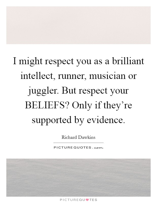 I might respect you as a brilliant intellect, runner, musician or juggler. But respect your BELIEFS? Only if they're supported by evidence Picture Quote #1