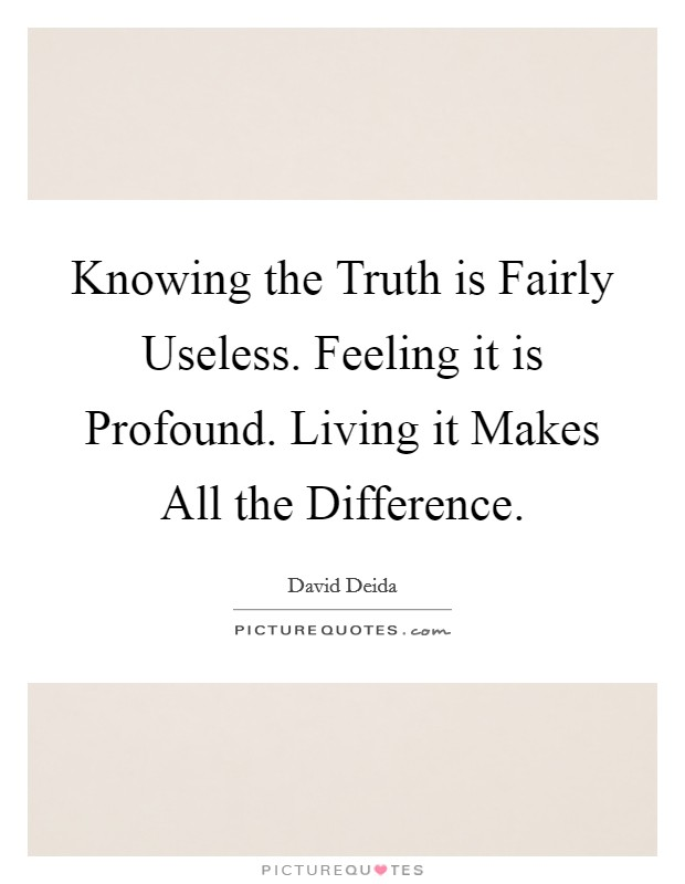 Knowing the Truth is Fairly Useless. Feeling it is Profound. Living it Makes All the Difference Picture Quote #1