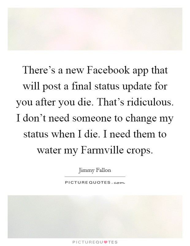 There's a new Facebook app that will post a final status update for you after you die. That's ridiculous. I don't need someone to change my status when I die. I need them to water my Farmville crops Picture Quote #1