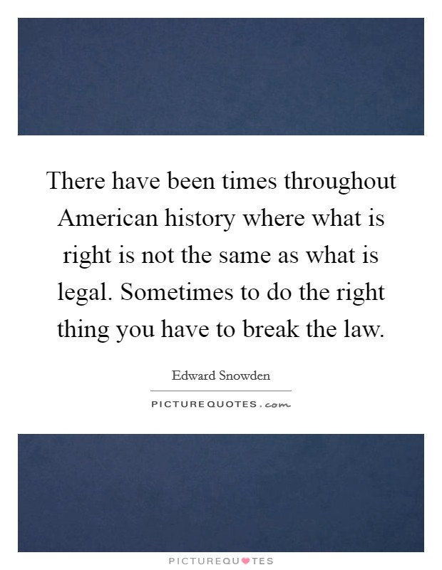 There have been times throughout American history where what is right is not the same as what is legal. Sometimes to do the right thing you have to break the law Picture Quote #1