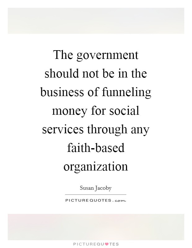 The government should not be in the business of funneling money for social services through any faith-based organization Picture Quote #1