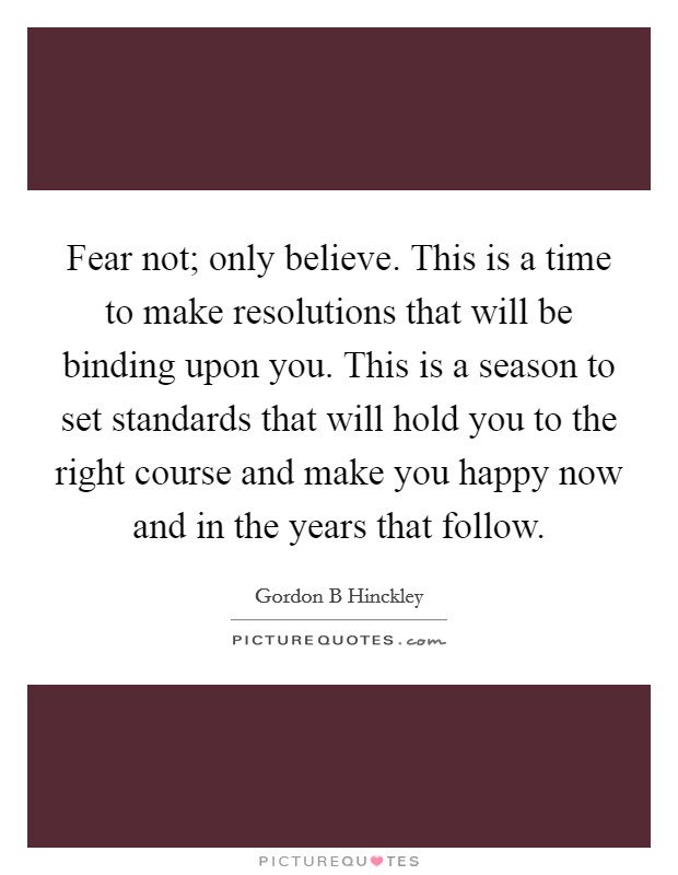 Fear not; only believe. This is a time to make resolutions that will be binding upon you. This is a season to set standards that will hold you to the right course and make you happy now and in the years that follow Picture Quote #1