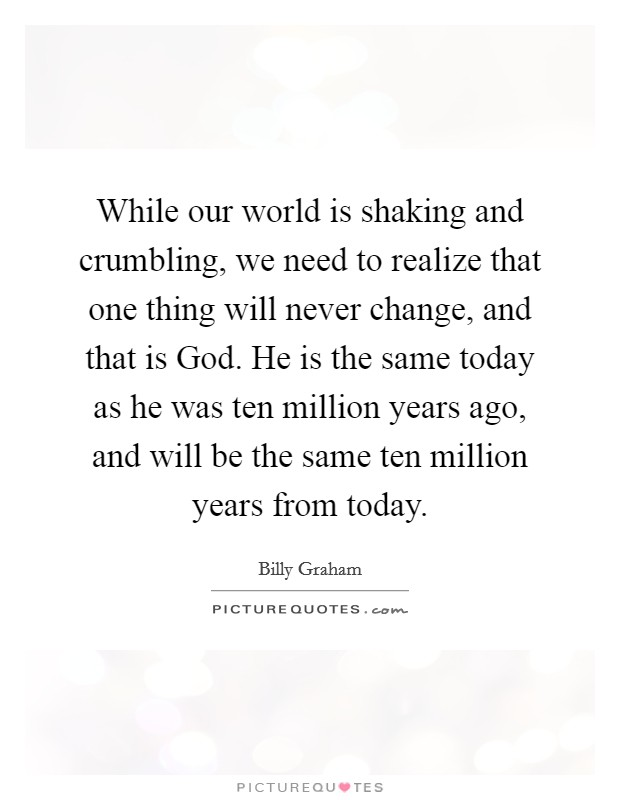 While our world is shaking and crumbling, we need to realize that one thing will never change, and that is God. He is the same today as he was ten million years ago, and will be the same ten million years from today Picture Quote #1