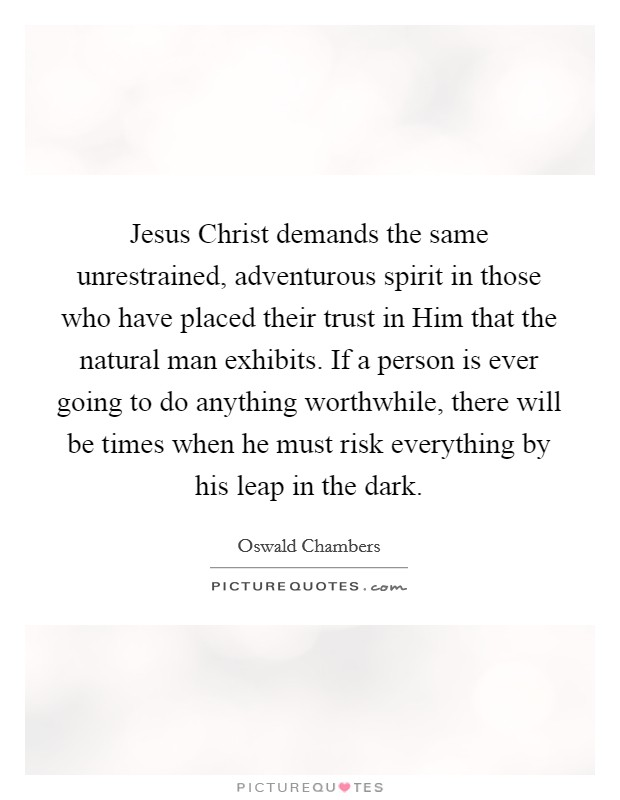 Jesus Christ demands the same unrestrained, adventurous spirit in those who have placed their trust in Him that the natural man exhibits. If a person is ever going to do anything worthwhile, there will be times when he must risk everything by his leap in the dark Picture Quote #1
