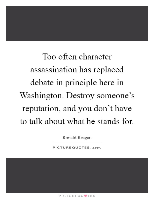 Too often character assassination has replaced debate in principle here in Washington. Destroy someone's reputation, and you don't have to talk about what he stands for Picture Quote #1