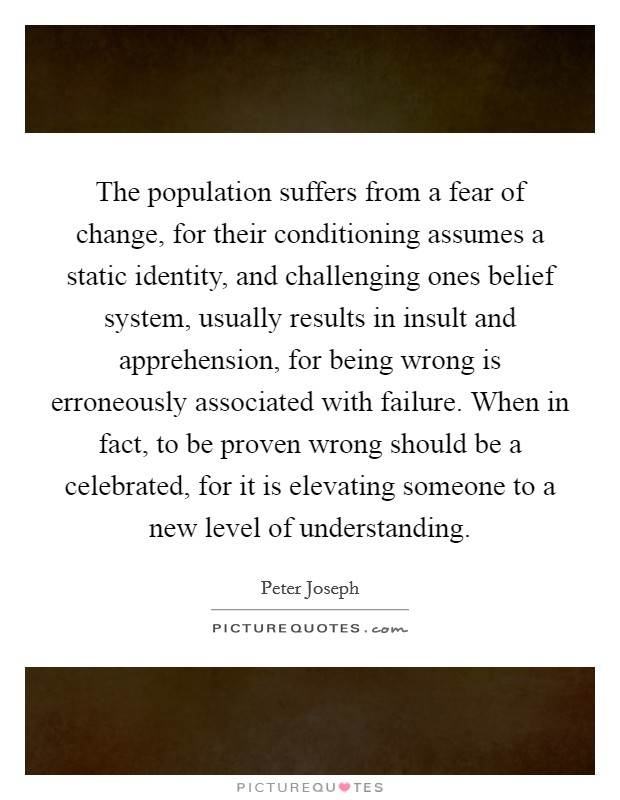 The population suffers from a fear of change, for their conditioning assumes a static identity, and challenging ones belief system, usually results in insult and apprehension, for being wrong is erroneously associated with failure. When in fact, to be proven wrong should be a celebrated, for it is elevating someone to a new level of understanding Picture Quote #1