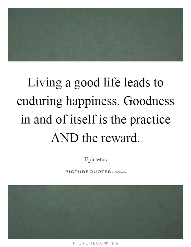Living a good life leads to enduring happiness. Goodness in and of itself is the practice AND the reward Picture Quote #1
