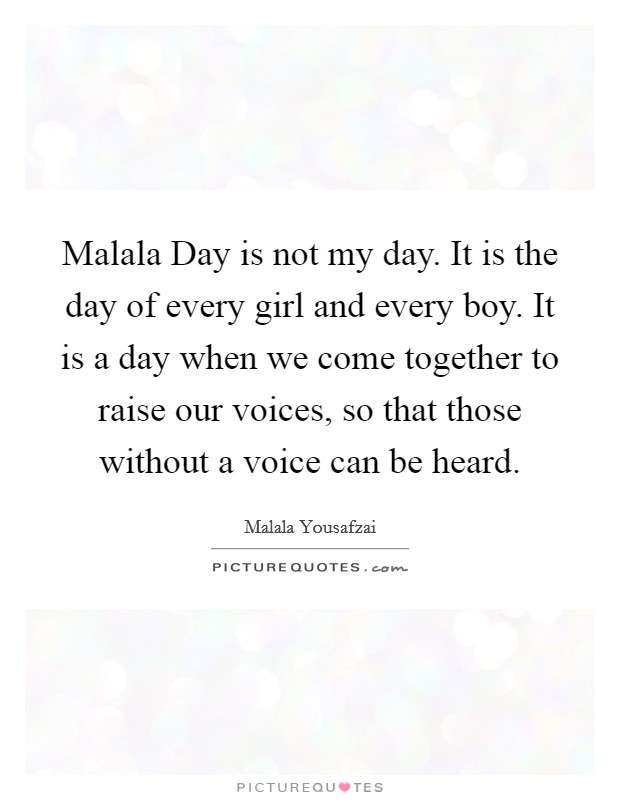 Malala Day is not my day. It is the day of every girl and every boy. It is a day when we come together to raise our voices, so that those without a voice can be heard Picture Quote #1