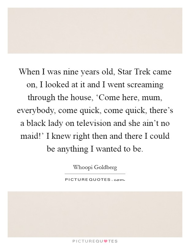 When I was nine years old, Star Trek came on, I looked at it and I went screaming through the house, 'Come here, mum, everybody, come quick, come quick, there's a black lady on television and she ain't no maid!' I knew right then and there I could be anything I wanted to be Picture Quote #1