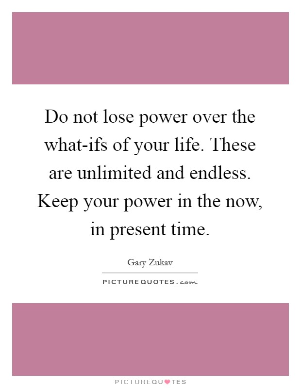 Do not lose power over the what-ifs of your life. These are unlimited and endless. Keep your power in the now, in present time Picture Quote #1