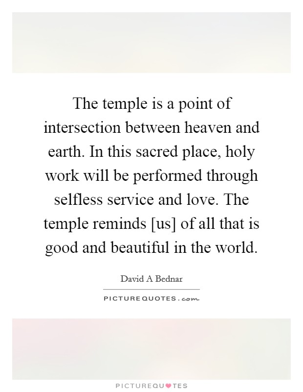 The temple is a point of intersection between heaven and earth. In this sacred place, holy work will be performed through selfless service and love. The temple reminds [us] of all that is good and beautiful in the world Picture Quote #1