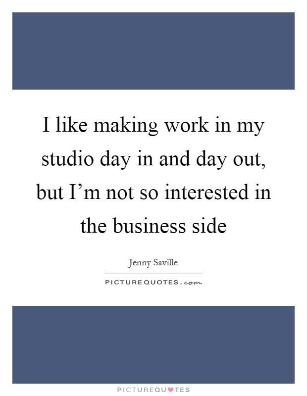 I like making work in my studio day in and day out, but I'm not so interested in the business side Picture Quote #1