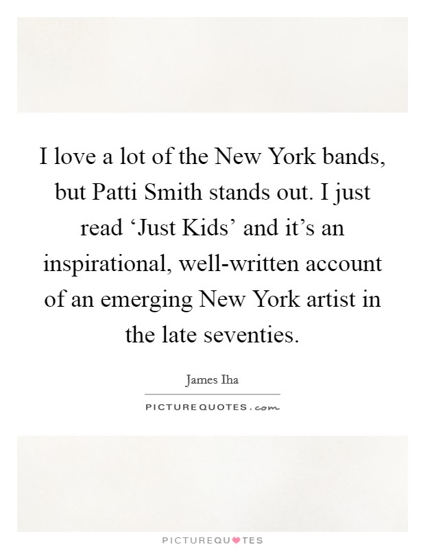 I love a lot of the New York bands, but Patti Smith stands out. I just read 'Just Kids' and it's an inspirational, well-written account of an emerging New York artist in the late seventies Picture Quote #1