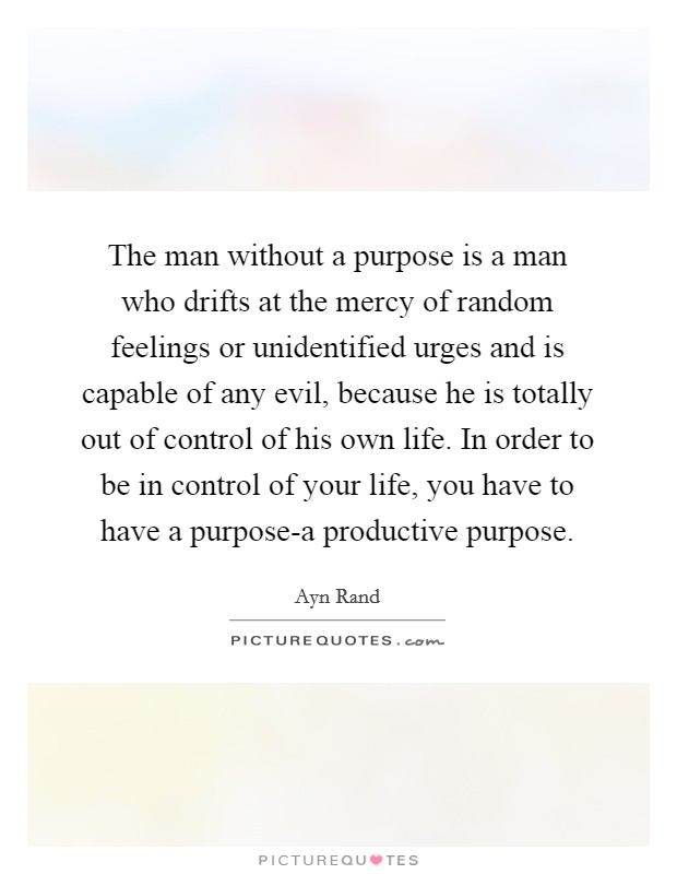 The man without a purpose is a man who drifts at the mercy of random feelings or unidentified urges and is capable of any evil, because he is totally out of control of his own life. In order to be in control of your life, you have to have a purpose-a productive purpose Picture Quote #1