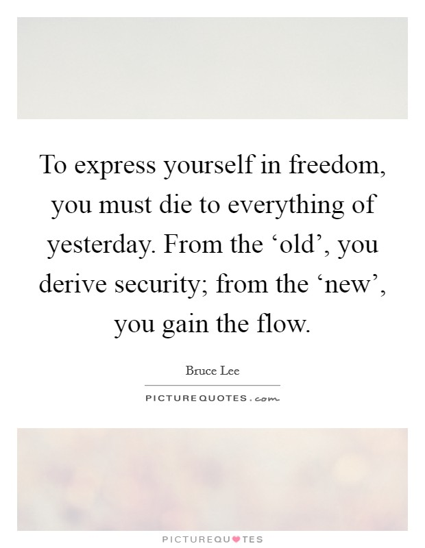 To express yourself in freedom, you must die to everything of yesterday. From the 'old', you derive security; from the 'new', you gain the flow Picture Quote #1