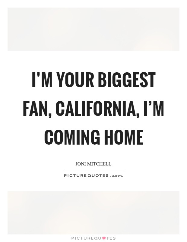 I'm your biggest fan, California, I'm coming home Picture Quote #1