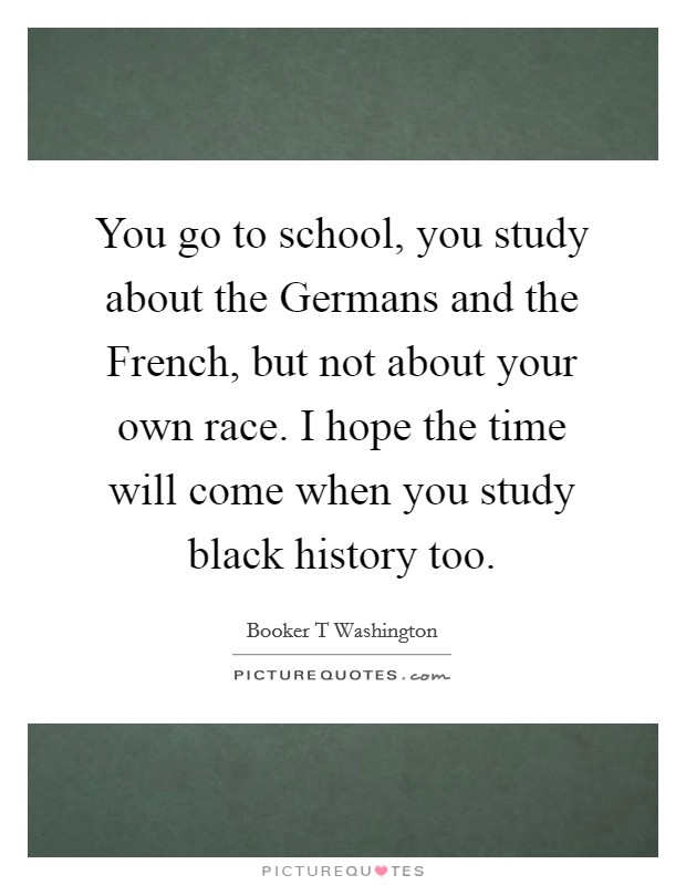 You go to school, you study about the Germans and the French, but not about your own race. I hope the time will come when you study black history too Picture Quote #1
