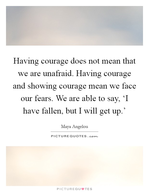 Having courage does not mean that we are unafraid. Having courage and showing courage mean we face our fears. We are able to say, 'I have fallen, but I will get up.' Picture Quote #1
