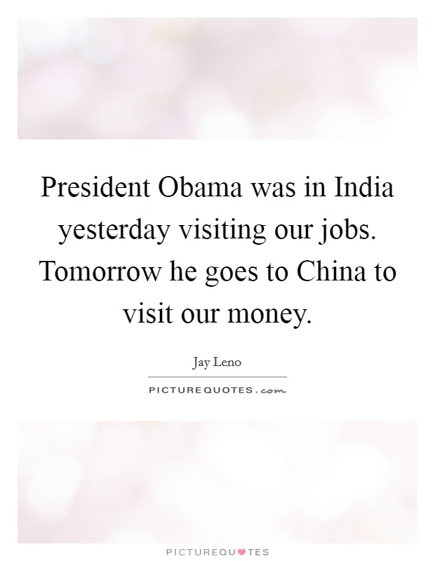 President Obama was in India yesterday visiting our jobs. Tomorrow he goes to China to visit our money Picture Quote #1