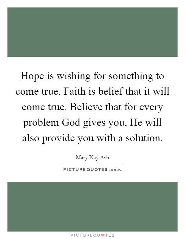 Hope is wishing for something to come true. Faith is belief that it will come true. Believe that for every problem God gives you, He will also provide you with a solution Picture Quote #1