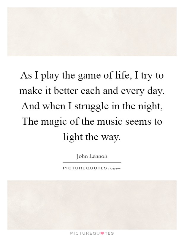 As I play the game of life, I try to make it better each and every day. And when I struggle in the night, The magic of the music seems to light the way Picture Quote #1