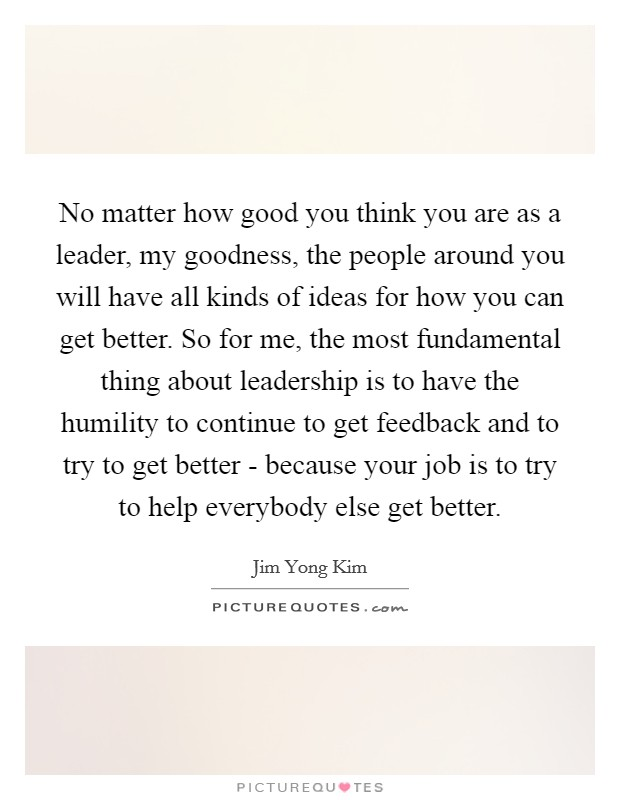 No matter how good you think you are as a leader, my goodness, the people around you will have all kinds of ideas for how you can get better. So for me, the most fundamental thing about leadership is to have the humility to continue to get feedback and to try to get better - because your job is to try to help everybody else get better Picture Quote #1
