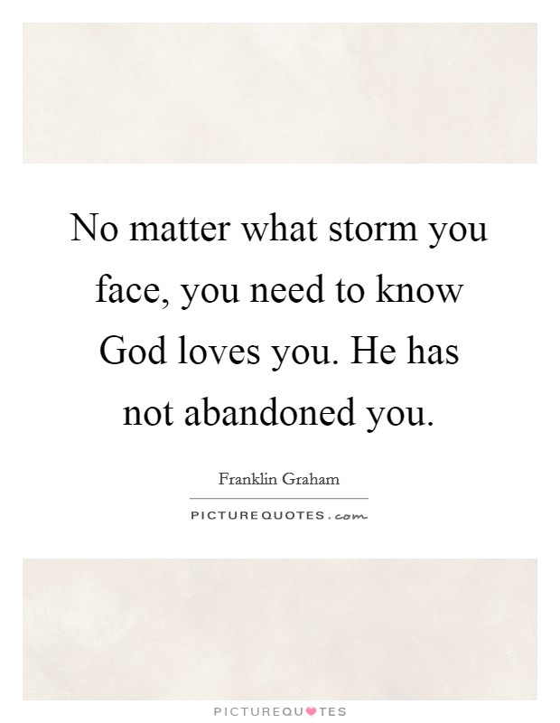 No matter what storm you face, you need to know God loves you. He has not abandoned you Picture Quote #1