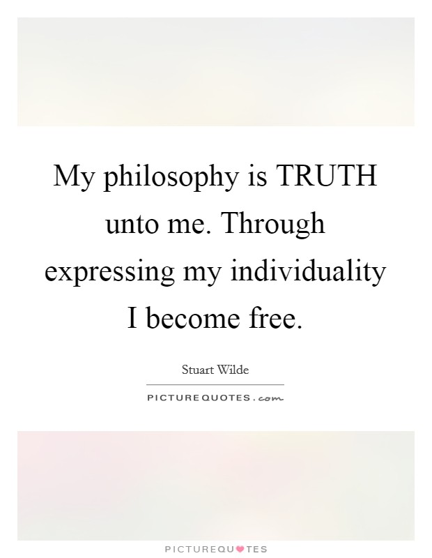 My philosophy is TRUTH unto me. Through expressing my individuality I become free Picture Quote #1
