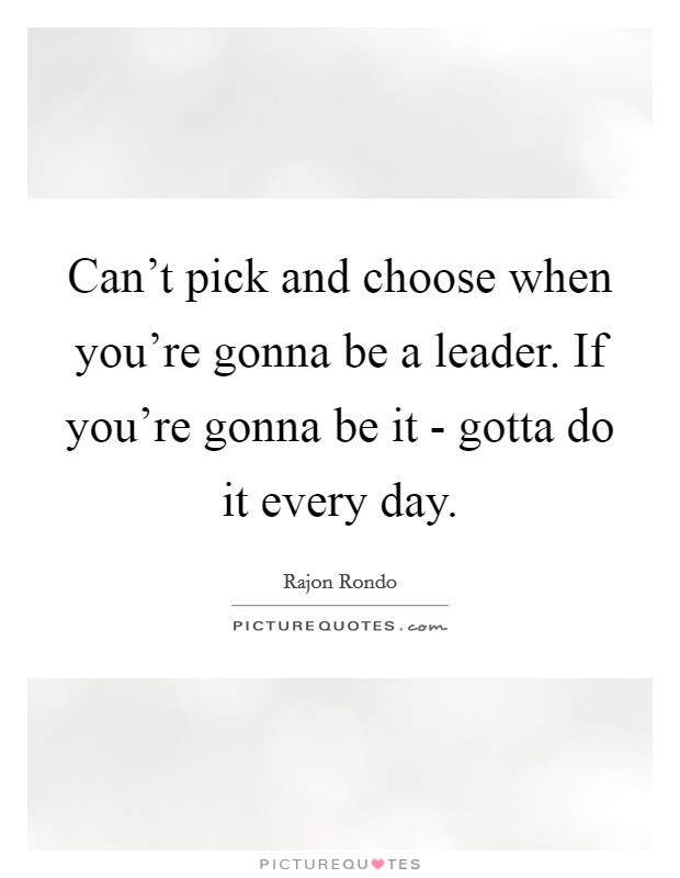 Can't pick and choose when you're gonna be a leader. If you're gonna be it - gotta do it every day Picture Quote #1