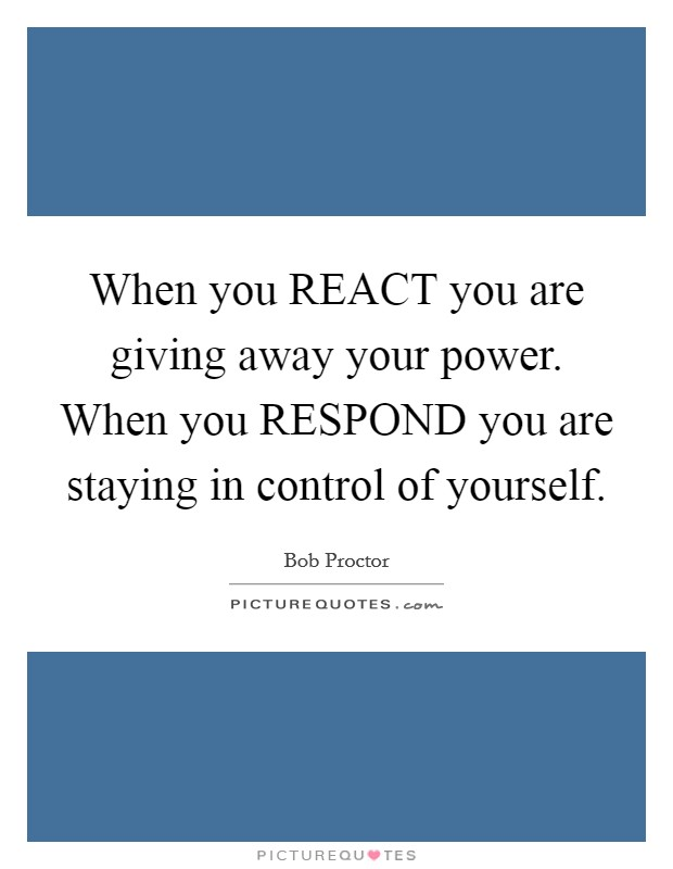 When you REACT you are giving away your power. When you RESPOND you are staying in control of yourself Picture Quote #1