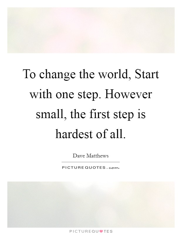To change the world, Start with one step. However small, the first step is hardest of all Picture Quote #1