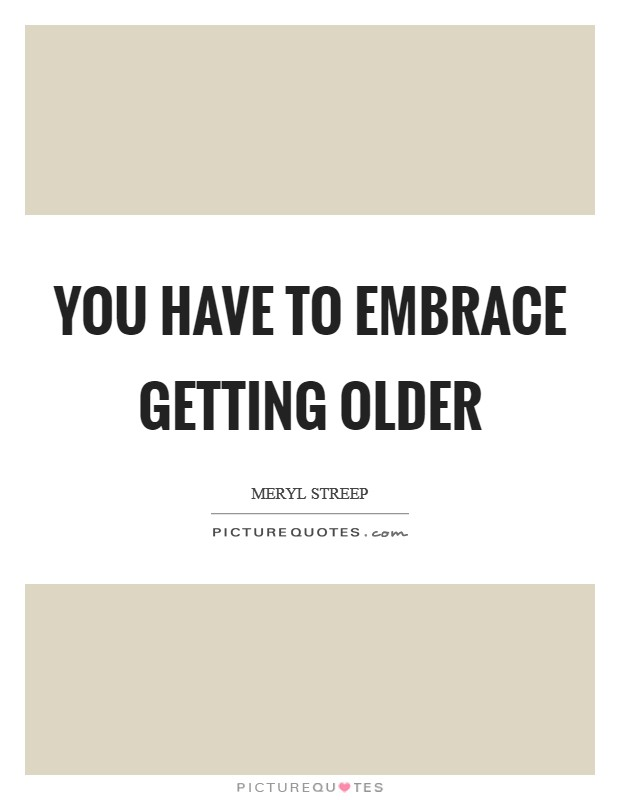 You have to embrace getting older Picture Quote #1