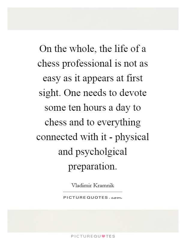 On the whole, the life of a chess professional is not as easy as it appears at first sight. One needs to devote some ten hours a day to chess and to everything connected with it - physical and psycholgical preparation Picture Quote #1