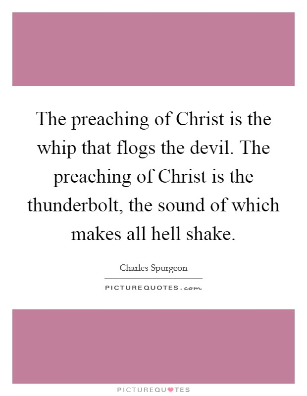 The preaching of Christ is the whip that flogs the devil. The preaching of Christ is the thunderbolt, the sound of which makes all hell shake Picture Quote #1