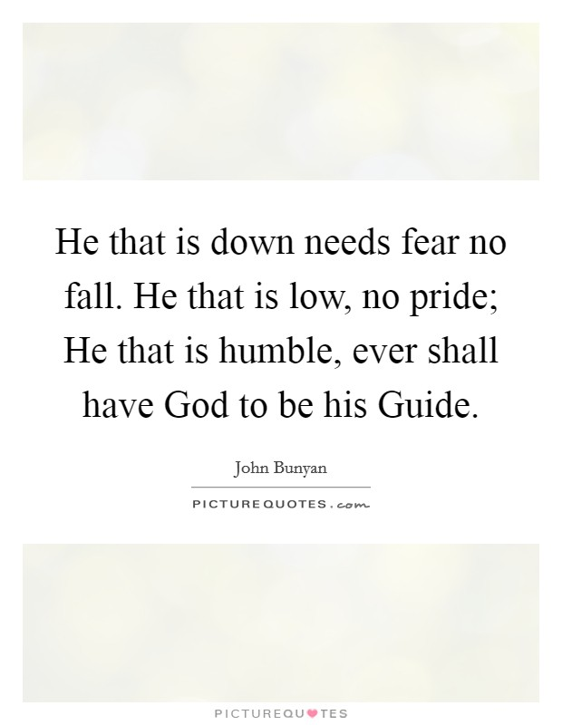 He that is down needs fear no fall. He that is low, no pride; He that is humble, ever shall have God to be his Guide Picture Quote #1
