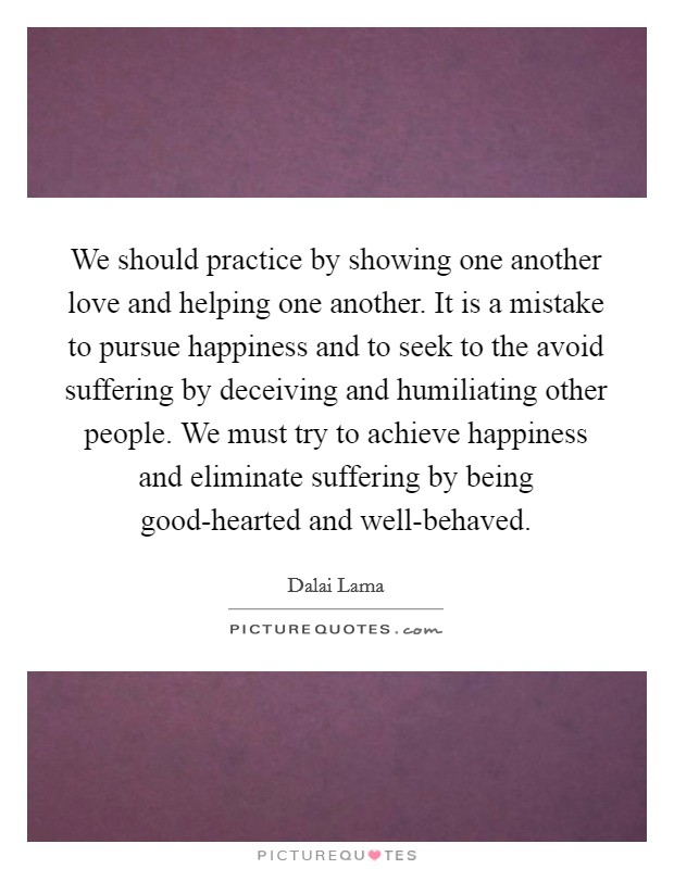 We should practice by showing one another love and helping one another. It is a mistake to pursue happiness and to seek to the avoid suffering by deceiving and humiliating other people. We must try to achieve happiness and eliminate suffering by being good-hearted and well-behaved Picture Quote #1