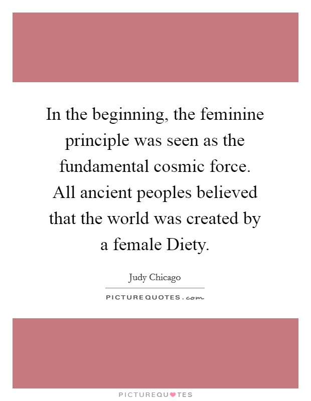 In the beginning, the feminine principle was seen as the fundamental cosmic force. All ancient peoples believed that the world was created by a female Diety Picture Quote #1