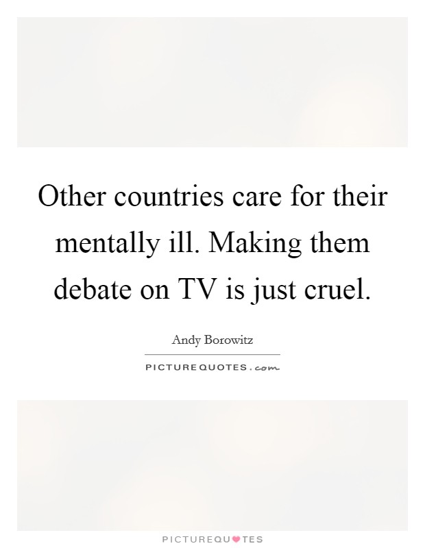 Other countries care for their mentally ill. Making them debate on TV is just cruel Picture Quote #1