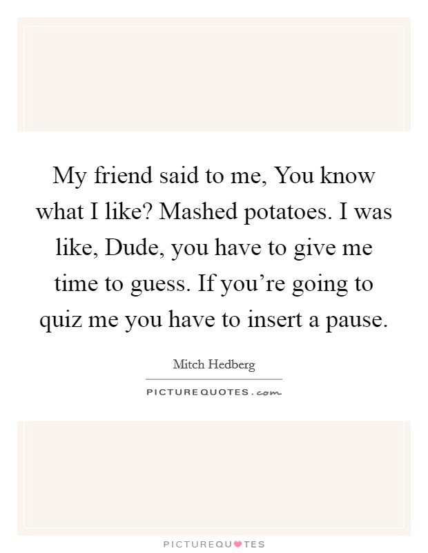 My friend said to me, You know what I like? Mashed potatoes. I was like, Dude, you have to give me time to guess. If you're going to quiz me you have to insert a pause Picture Quote #1