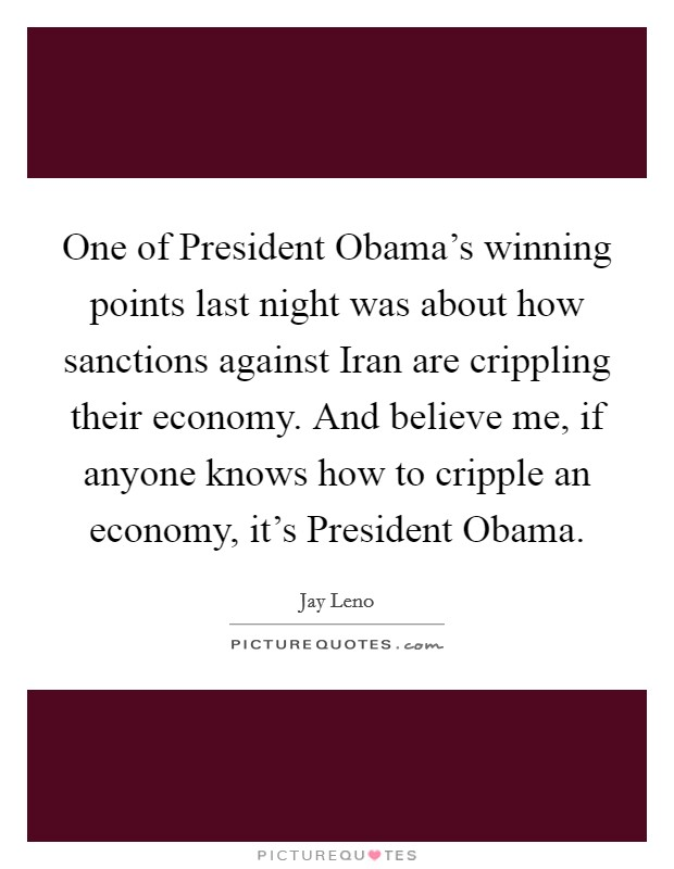 One of President Obama's winning points last night was about how sanctions against Iran are crippling their economy. And believe me, if anyone knows how to cripple an economy, it's President Obama Picture Quote #1