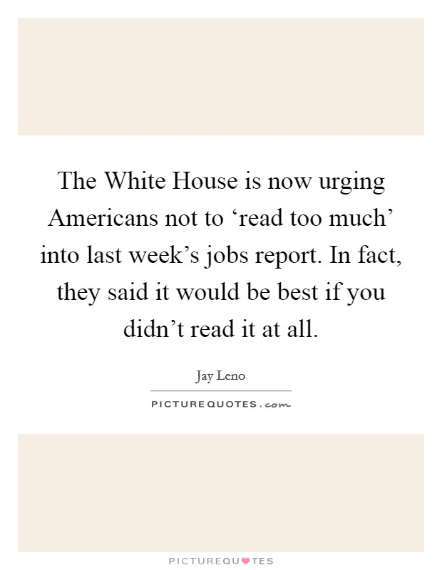 The White House is now urging Americans not to 'read too much' into last week's jobs report. In fact, they said it would be best if you didn't read it at all Picture Quote #1