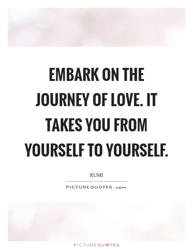 Embark on the journey of LOVE. It takes you from yourself to yourself Picture Quote #1