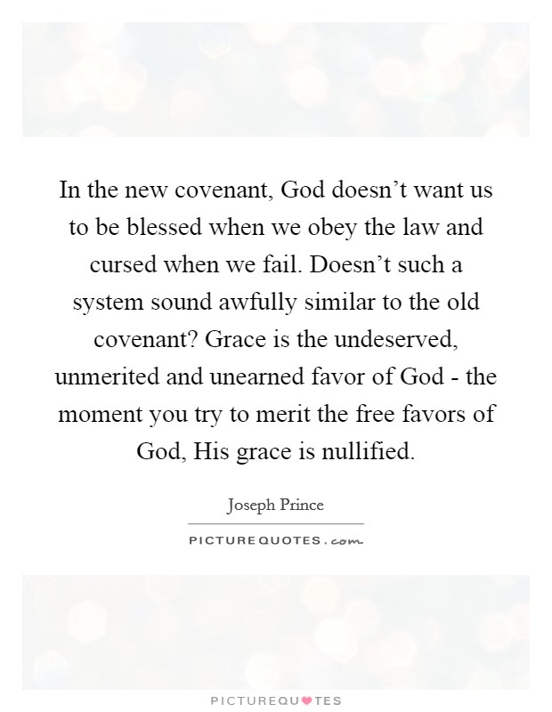 In the new covenant, God doesn't want us to be blessed when we obey the law and cursed when we fail. Doesn't such a system sound awfully similar to the old covenant? Grace is the undeserved, unmerited and unearned favor of God - the moment you try to merit the free favors of God, His grace is nullified Picture Quote #1