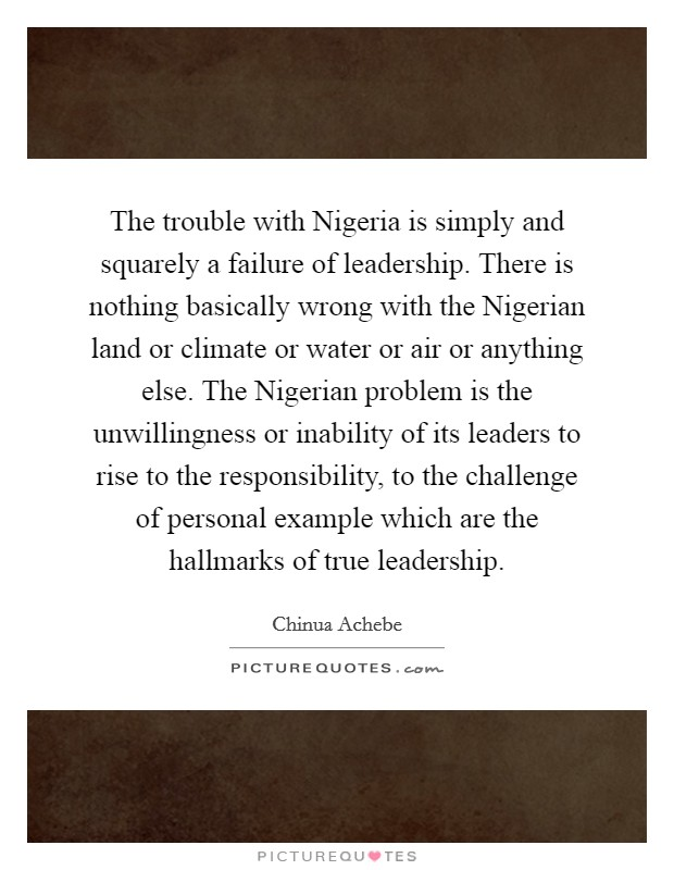 The trouble with Nigeria is simply and squarely a failure of leadership. There is nothing basically wrong with the Nigerian land or climate or water or air or anything else. The Nigerian problem is the unwillingness or inability of its leaders to rise to the responsibility, to the challenge of personal example which are the hallmarks of true leadership Picture Quote #1