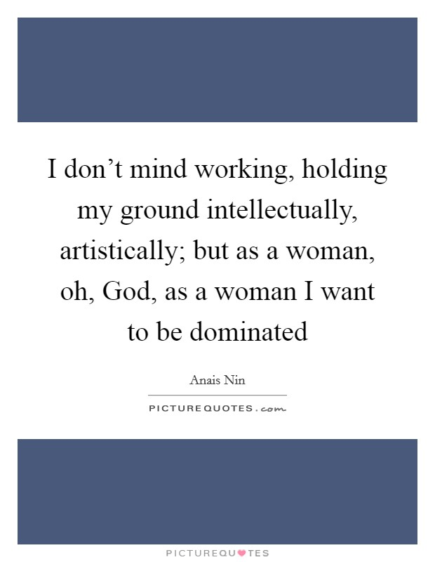 I don't mind working, holding my ground intellectually, artistically; but as a woman, oh, God, as a woman I want to be dominated Picture Quote #1