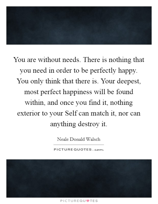 You are without needs. There is nothing that you need in order to be perfectly happy. You only think that there is. Your deepest, most perfect happiness will be found within, and once you find it, nothing exterior to your Self can match it, nor can anything destroy it Picture Quote #1